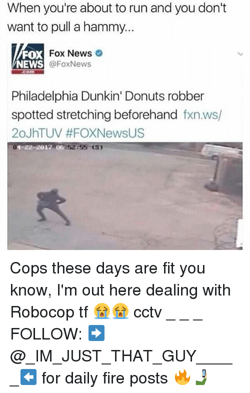Fire, Memes, and News: When you're about to run and you don't  want to pull a hammy...  FOX  NEWS  Fox News  @FoxNews  com  Philadelphia Dunkin' Donuts robber  spotted stretching beforehand fxn.ws/  20JhTUV #FOXNewsUS  01-22-2017 06:52:55 (S) Cops these days are fit you know, I'm out here dealing with Robocop tf 😭😭 cctv _ _ _ FOLLOW: ➡@_IM_JUST_THAT_GUY_____⬅ for daily fire posts 🔥🤳🏼