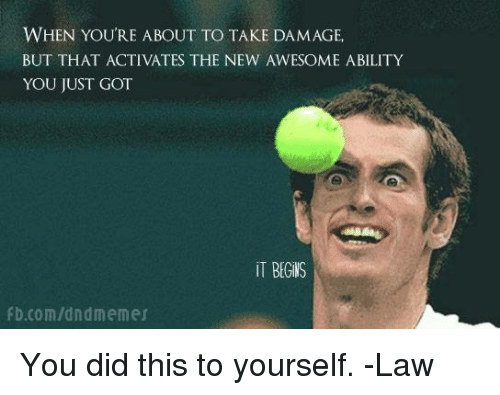 DnD, Awesome, and Ability: WHEN YOURE ABOUT TO TAKE DAMAGE  BUT THAT ACTIVATES THE NEW AWESOME ABILITY  YOU JUST GOT  İT BEGİIS  b.com/dndmemer You did this to yourself.  -Law