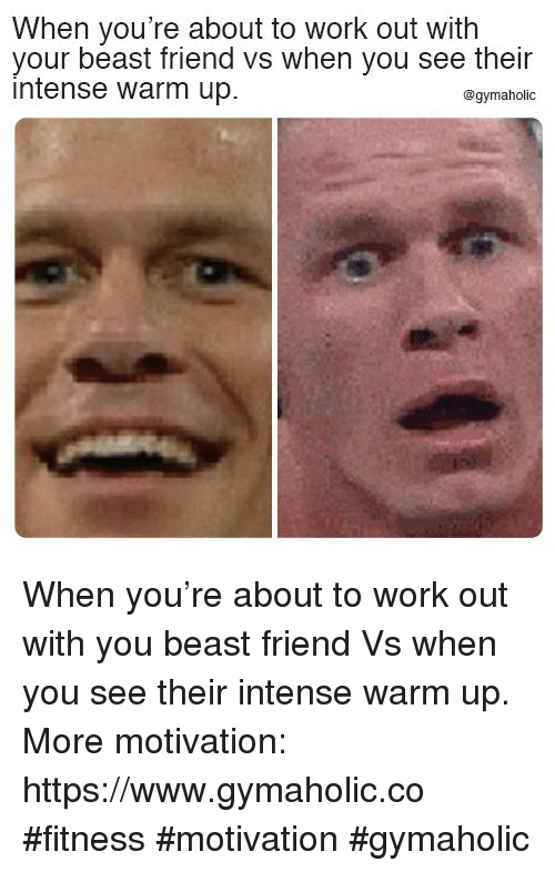 Work, Fitness, and Beast: When you're about to work out with  your beast friend vs when you see their  intense warm up.  @gymaholic When you're about to work out with you beast friend  Vs when you see their intense warm up.  More motivation: https://www.gymaholic.co  #fitness #motivation #gymaholic