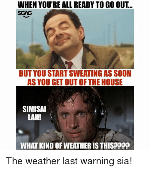 Memes, Soon..., and House: WHEN YOU'RE ALL READY TO GO OUT..  SCAG  BUT YOU START SWEATING AS SOON  AS YOU GET OUT OF THE HOUSE  SIMISAI  LAH!  WHAT KIND OF WEATHER IS THISPpp The weather last warning sia!