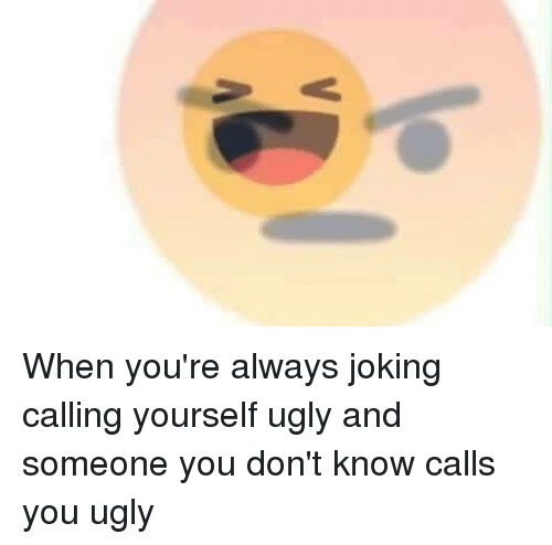 Your ugly jokes