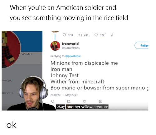 Boo, Bowser, and Minecraft: When you're an American soldier and  you see somthing moving in the rice field  3.3K th 435 12K  Ironworld  @Gamertron4  Follov  u/SkinnyJacob  Replying to @pewdiepie  Minions from dispicable me  ron man  Johnny Test  Wither from minecraft  Boo mario or bowser from super mario c  2:08 PM-1 May 2019  you  ber 2016  okay another yellow creature ok