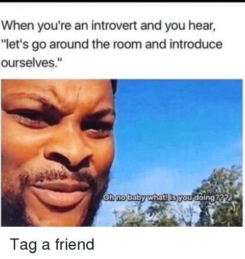 "Introvert, Memes, and Baby: When you're an introvert and you hear,  ""let's go around the room and introduce  ourselves.""  oh no  baby whatilis youdoing222 Tag a friend"