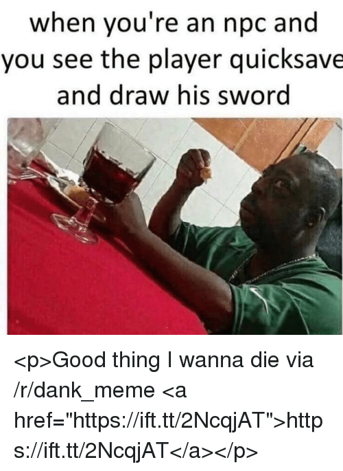 """Dank, Meme, and Good: when you're an npc and  you see the player quicksave  and draw his sword <p>Good thing I wanna die via /r/dank_meme <a href=""""https://ift.tt/2NcqjAT"""">https://ift.tt/2NcqjAT</a></p>"""