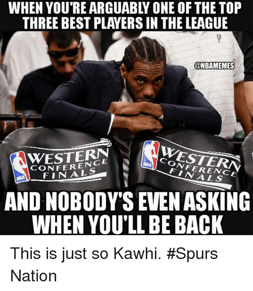 Finals, Nba, and Best: WHEN YOU'RE ARGUABLY ONE OF THE TOP  THREE BEST PLAYERS IN THE LEAGUE  @NBAMEMES  WESTERN  CONFERENCE  WESTERN  CONFERENCE  FINALS  FINALS  AND NOBODY'S EVEN ASKING  WHEN YOU'LL BE BACK This is just so Kawhi. #Spurs Nation
