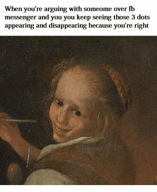 Messenger, Classical Art, and Dot: When you're arguing with someome over fb  messenger and you you keep seeing those 3 dot:s  appearing and disappearing because you're right