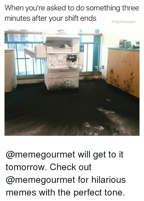 Memes, Tomorrow, and Hilarious: When you're asked to do something three  minutes after your shift ends  @highfiveexpert @memegourmet will get to it tomorrow. Check out @memegourmet for hilarious memes with the perfect tone.