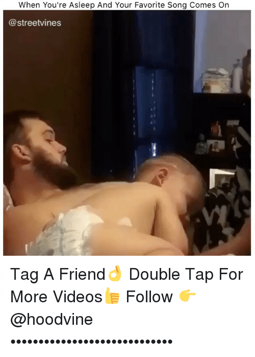 Memes, Videos, and 🤖: When You're Asleep And Your Favorite Song Comes On  @streetvines Tag A Friend👌 Double Tap For More Videos👍 Follow 👉 @hoodvine •••••••••••••••••••••••••••••