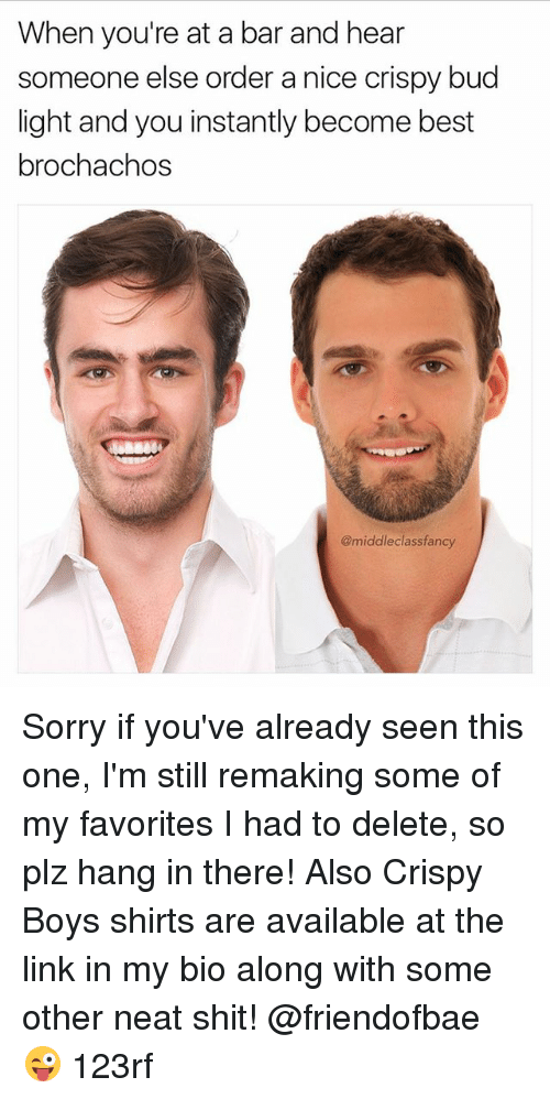 Memes, Shit, and Sorry: When you're at a bar and hear  someone else order a nice crispy bud  light and you instantly become best  brochachos  @middleclassfancy Sorry if you've already seen this one, I'm still remaking some of my favorites I had to delete, so plz hang in there! Also Crispy Boys shirts are available at the link in my bio along with some other neat shit! @friendofbae 😜 123rf