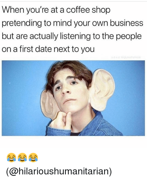 Memes, Business, and Coffee: When you're at a coffee shop  pretending to mind your own business  but are actually listening to the people  on a first date next to you 😂😂😂 (@hilarioushumanitarian)