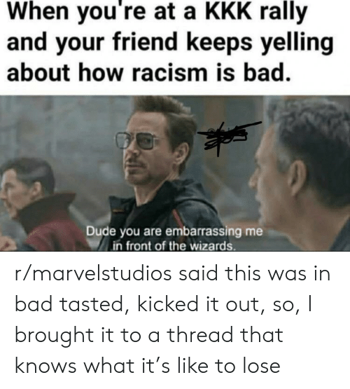 Bad, Dude, and Kkk: When you're at a KKK rally  and your friend keeps yelling  about how racism is bad.  Dude you are embarrassing me  in front of the wizards r/marvelstudios said this was in bad tasted, kicked it out, so, I brought it to a thread that knows what it's like to lose