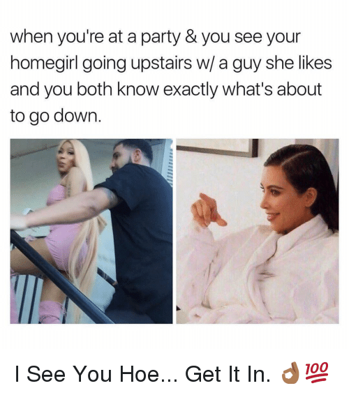 Hoe, Party, and Dank Memes: when you're at a party & you see your  homegirl going upstairs w/ a guy she likes  and you both know exactly what's about  to go down. I See You Hoe... Get It In. 👌🏾💯