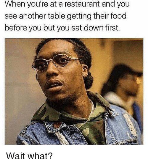 Sat, Down, and Downs: When you're at a restaurant and you  see another table getting their food  before you but you sat down first. Wait what?