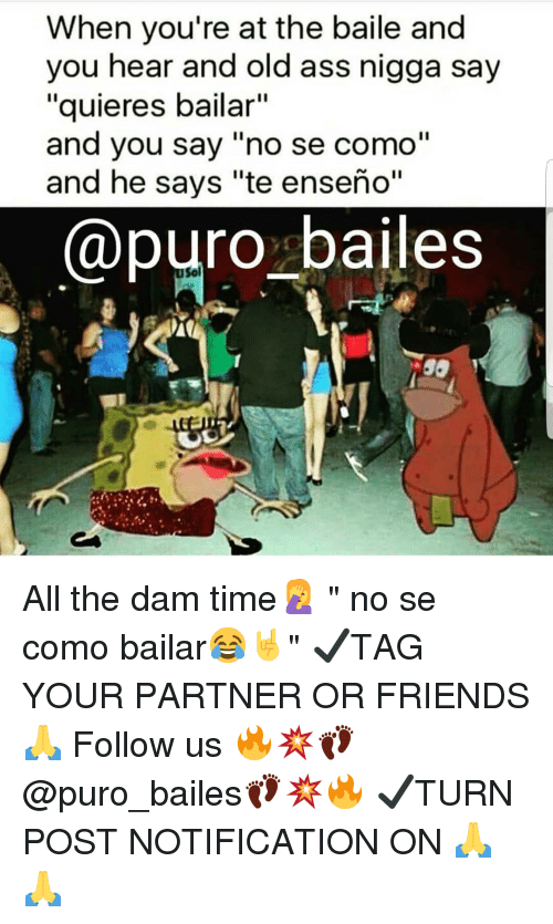 """Ass, Friends, and Memes: When you're at the baile and  you hear and old ass nigga say  """"quieres bailar""""  and you say """"no se como""""  and he says """"te enseño""""  @puro bailes  Sol All the dam time🤦♀️ """" no se como bailar😂🤘"""" ✔TAG YOUR PARTNER OR FRIENDS🙏 Follow us 🔥💥👣@puro_bailes👣💥🔥 ✔TURN POST NOTIFICATION ON 🙏🙏"""