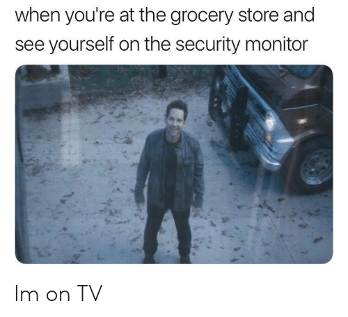 Security, Store, and Youre: when you're at the grocery store and  see yourself on the security monitor Im on TV