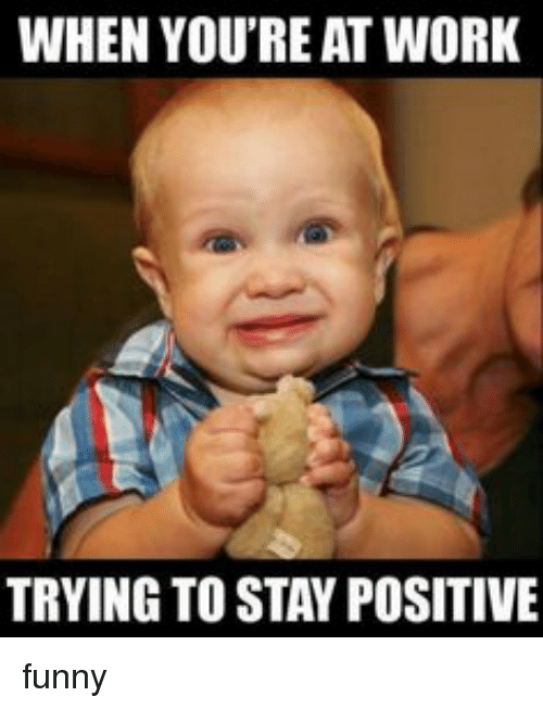 Funny, Work, and Posits: WHEN YOU'RE AT WORK  TRYING TO STAY POSITIVE funny