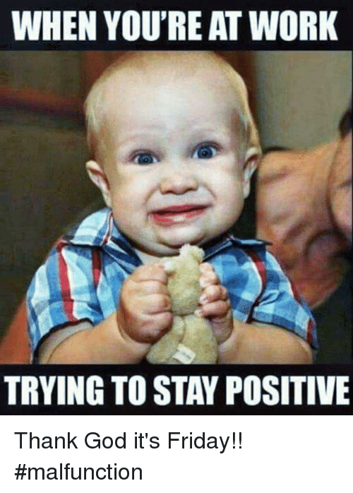 When Youre At Work Trying To Stay Positive Thank God Its Friday