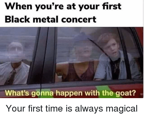 Goat, Black, and Time: When you're at your first  Black metal concert  What's gonna happen with the goat? Your first time is always magical
