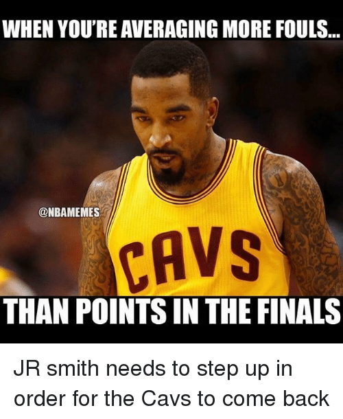 Basketball, Cavs, and Finals: WHEN YOU'RE AVERAGING MORE FOULS  @NBAMEMES  CAVS  THAN POINTS IN THE FINALS JR smith needs to step up in order for the Cavs to come back