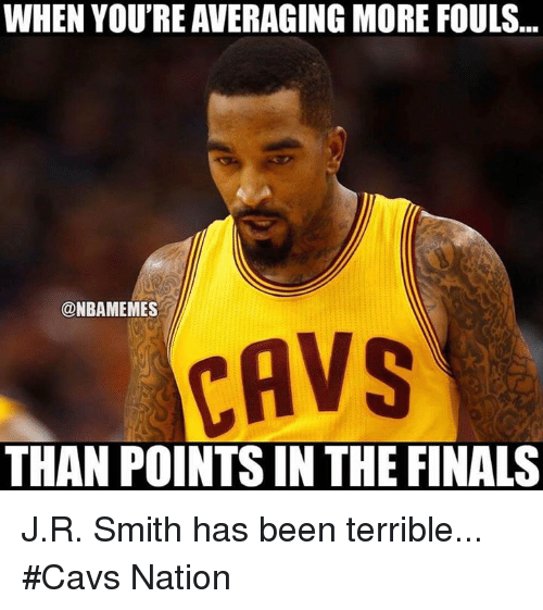 Cavs, Finals, and Nba: WHEN YOU'RE AVERAGING MORE FOULS  ONBAMEMES  CAVS  THAN POINTS IN THE FINALS J.R. Smith has been terrible... #Cavs Nation