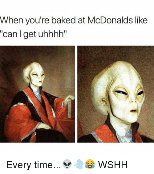 "Baked, McDonalds, and Memes: When you're baked at McDonalds like  ""can I get uhhhh"" Every time...👽💨😂 WSHH"