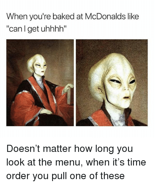 "Baked, McDonalds, and Time: When you're baked at McDonalds like  ""can l get uhhhh"" Doesn't matter how long you look at the menu, when it's time order you pull one of these"