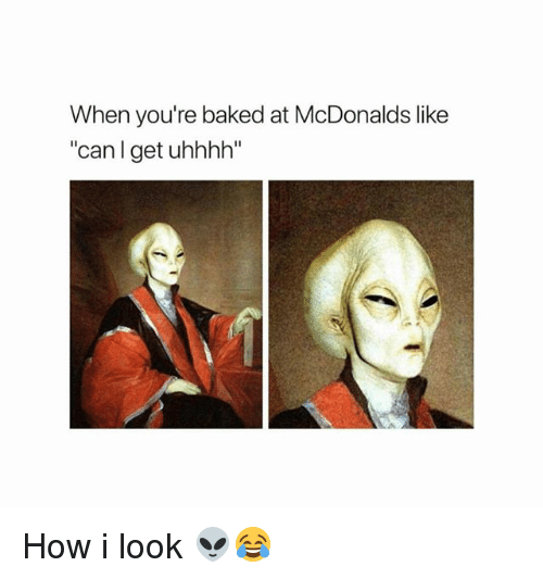 "Baked, Funny, and McDonalds: When you're baked at McDonalds like  ""canl get uhhhh"" How i look 👽😂"