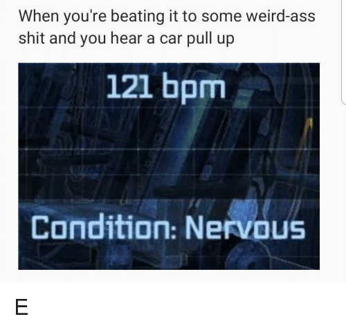 Ass, Shit, and Weird: When you're beating it to some weird-ass  shit and you hear a car pull up  121 bpm  Condition: Nervous