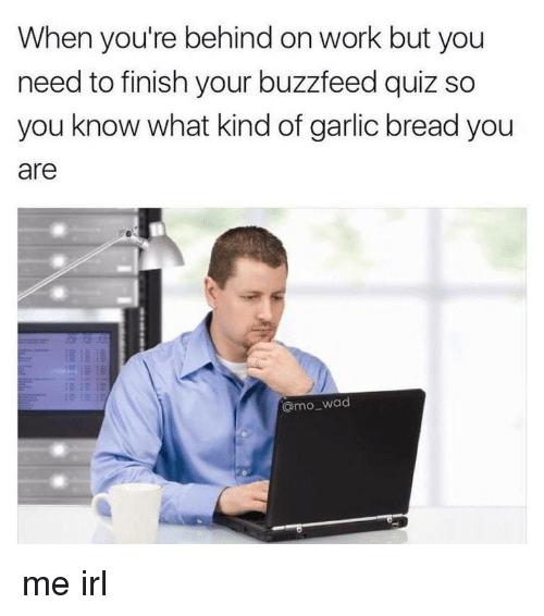 Work, Buzzfeed, and Quiz: When you're behind on work but you  need to finish your buzzfeed quiz so  you know what kind of garlic bread you  are  @mo wad me irl