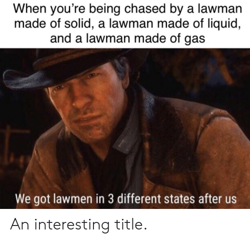 Got, Liquid, and Solid: When you're being chased by a lawman  made of solid, a lawman made of liquid,  and a lawman made of gas  We got lawmen in 3 different states after us An interesting title.