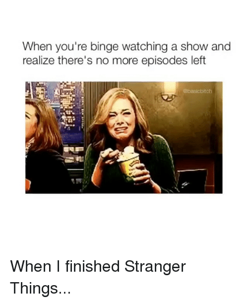 Girl Memes, Episodes, and Show: When you're binge watching a show and  realize there's no more episodes left  @basicbitch When I finished Stranger Things...