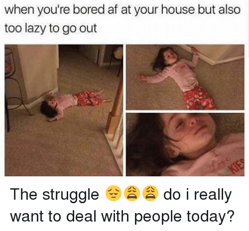 Bored, Lazy, and Memes: when you're bored af at your house but also  too lazy to go out The struggle 😔😩😩 do i really want to deal with people today?