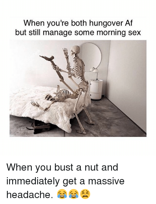 Af, Memes, and Sex: When you're both hungover Af  but still manage some morning sex When you bust a nut and immediately get a massive headache. 😂😂😫