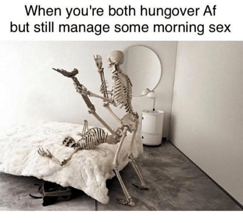 Af, Sex, and Still: When you're both hungover Af  but still manage some morning sex