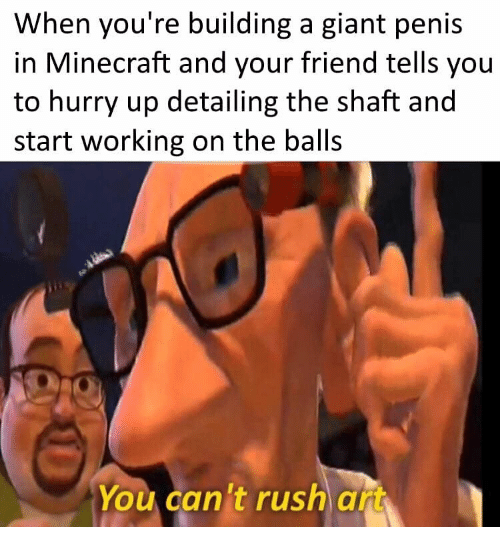 Minecraft, Giant, and Penis: When you're building a giant penis  in Minecraft and your friend tells you  to hurry up detailing the shaft and  start working on the balls  You can't rush art