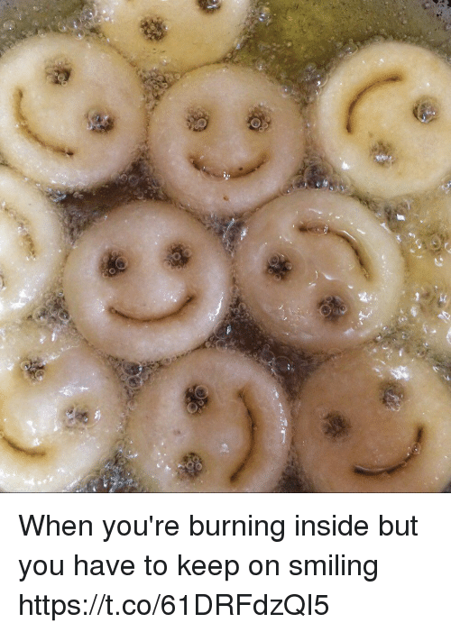 Funny, You, and Inside: When you're burning inside but you have to keep on smiling https://t.co/61DRFdzQI5