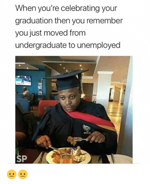 Remember, You, and Youre: When you're celebrating your  graduation then you remember  you just moved from  undergraduate to unemployed  SP 😐😐