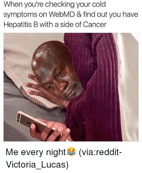 Memes, webMD, and 🤖: When you're checking your cold  symptoms on WebMD & find out you have  Hepatitis Bwith a side of Cancer Me every night😂 (via:reddit-Victoria_Lucas)