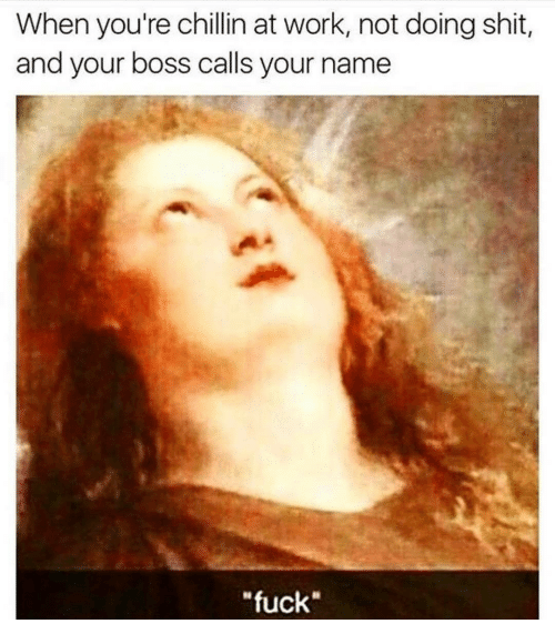 """Memes, 🤖, and Working: When you're chillin at work, not doing shit,  and your boss calls your name  """"fuck"""""""