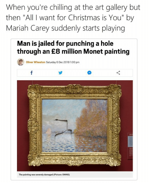 "All I Want for Christmas Is You, Christmas, and Mariah Carey: When you're chilling at the art gallery but  then ""All I want for Christmas is You"" by  Mariah Carey suddenly starts playing  Man is jailed for punching a hole  through an £8 million Monet painting  Oliver Wheaton Saturday 6 Dec 2018 1:00 pm  The painting was severely damaged (Picture: SWNS)"