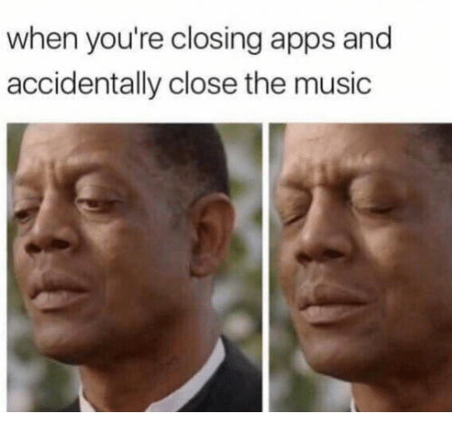 Music, Apps, and Youre: when you're closing apps and  accidentally close the music