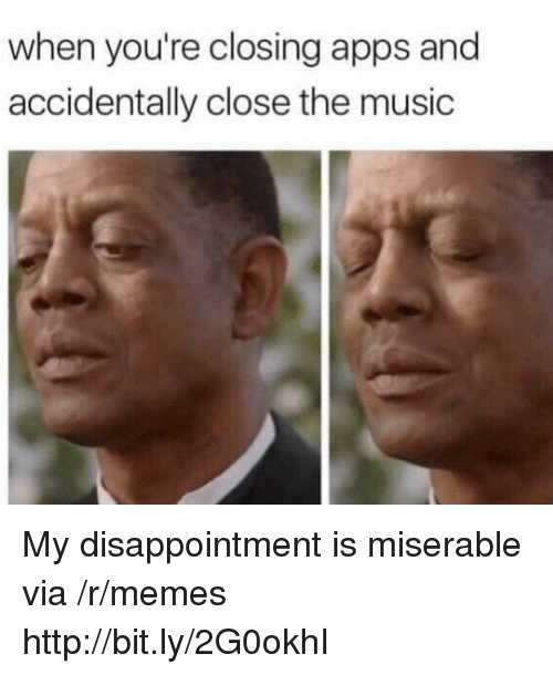 Memes, Music, and Apps: when you're closing apps and  accidentally close the music My disappointment is miserable via /r/memes http://bit.ly/2G0okhI