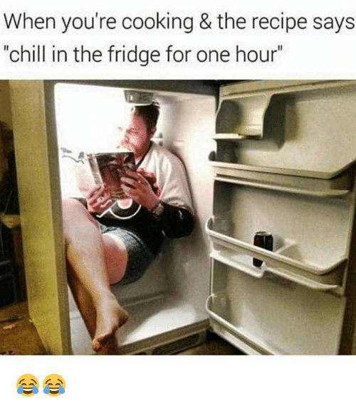 "Chill, Memes, and 🤖: When you're cooking & the recipe says  ""chill in the fridge for one hour"" 😂😂"