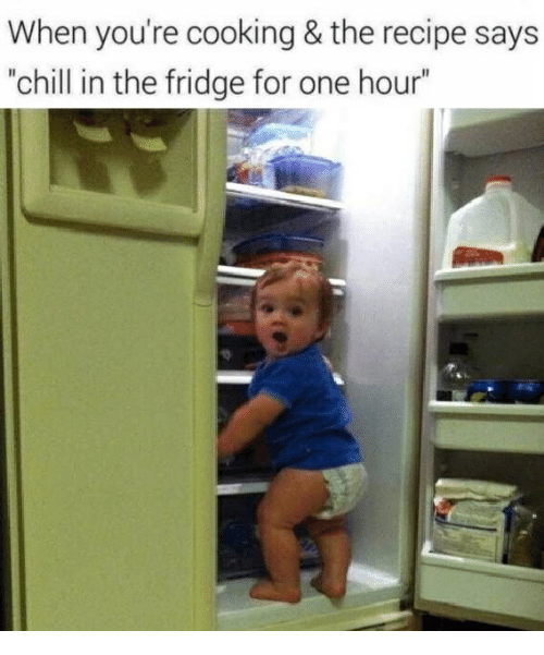 "Chill, Fridge, and One: When you're cooking & the recipe says  ""chill in the fridge for one hour"""