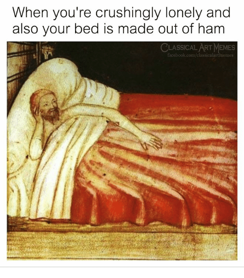 Memes, Classical Art, and Com: When you're crushingly lonely and  also your bed is made out of ham  CLASSICALART MEMES  cebook.com/classicalartimeme