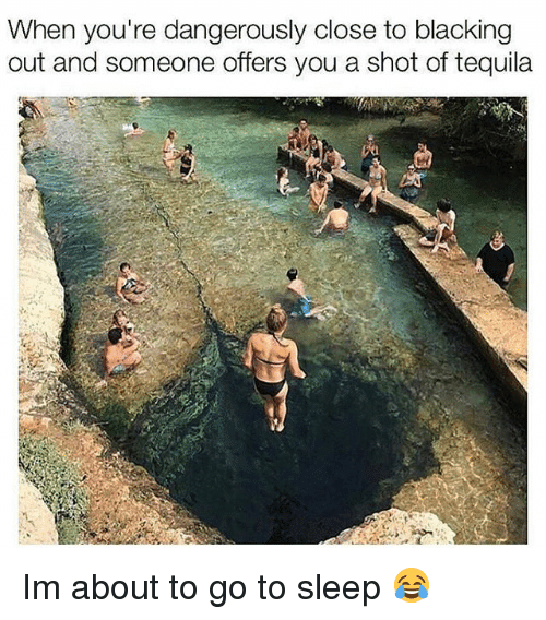 Funny, Go to Sleep, and Tequila: When you're dangerously close to blacking  out and someone offers you a shot of tequila  Ca Im about to go to sleep 😂