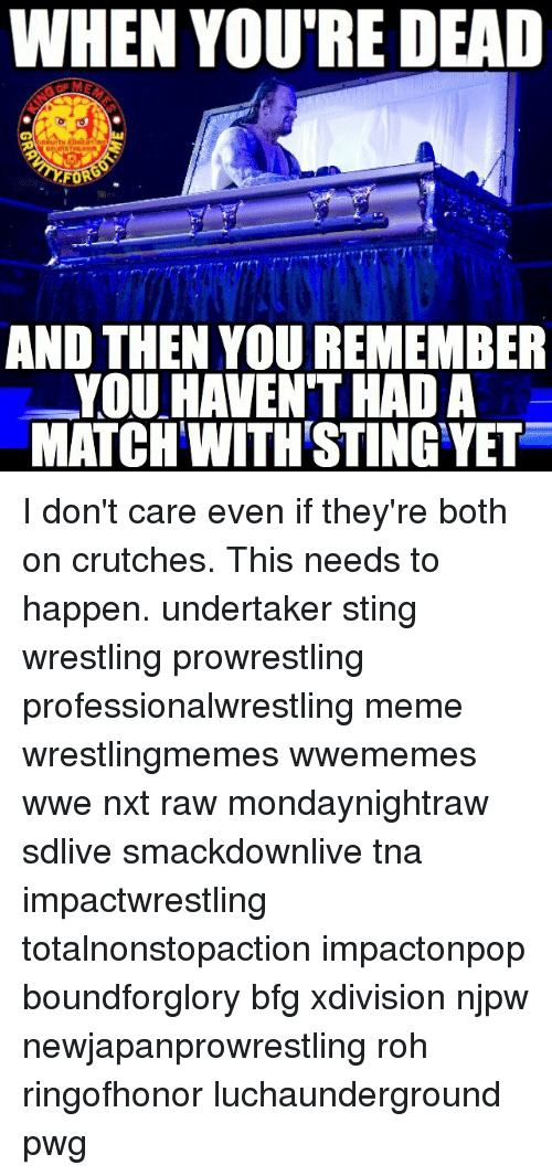 Meme, Memes, and Wrestling: WHEN YOU'RE DEAD  AND THEN YOU REMEMBER  YOU HAVEN THAD A  MATCH WITH STING YET I don't care even if they're both on crutches. This needs to happen. undertaker sting wrestling prowrestling professionalwrestling meme wrestlingmemes wwememes wwe nxt raw mondaynightraw sdlive smackdownlive tna impactwrestling totalnonstopaction impactonpop boundforglory bfg xdivision njpw newjapanprowrestling roh ringofhonor luchaunderground pwg