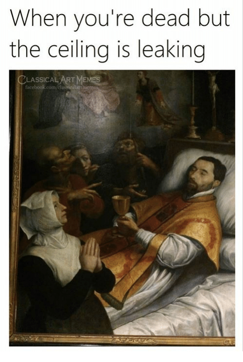 Memes, Classical Art, and Art: When you're dead but  the ceiling is leaking  LASSICAL ART MEMES