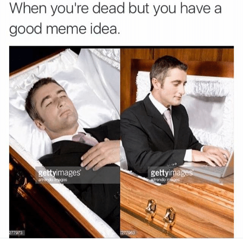 Meme, Memes, and Good: When you're dead but you have a  good meme idea.  gettyimages  getty mages