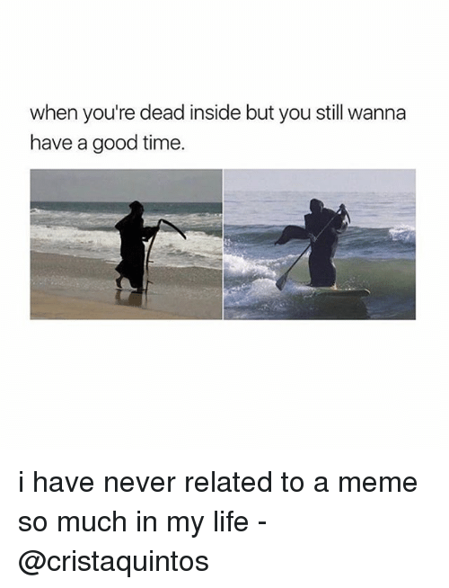 Relatable, Good Times, and Dead: when you're dead inside but you still wanna  have a good time. i have never related to a meme so much in my life -@cristaquintos